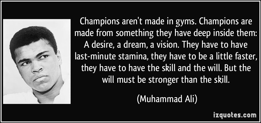 http://johntomsett.files.wordpress.com/2014/04/quote-champions-aren-t-made-in-gyms-champions-are-made-from-something-they-have-deep-inside-them-a-muhammad-ali-337207.jpg